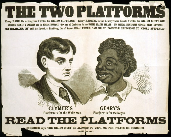 "The text of the poster reads: ""The Two Platforms: Every radical in Congress voted for Negro suffrage. Every radical in the Pennsylvania Senate voted for Negro suffrage. Stevens, Forney, and Cameron are for Negro suffrage; they are all candidates for the United States Senate. No radical newspaper opposes Negro suffrage. Geary said in a speech at Harrisburg 11th of August, 1866--'There can be no possible objection to Negro suffrage.' Clymer's platform is for the White Man. Geary's platform is for the Negro. Read the Platforms. Congress says, the Negro must be allowed to vote, or the states be punished."""